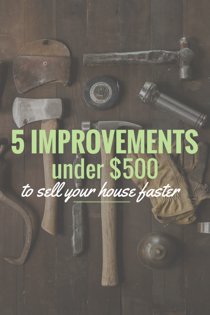 5 improvements under $500 to help your house sell faster and for more money